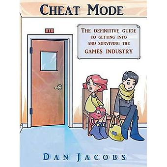 Cheat Mode The definitive guide to getting into and surviving the games industry by Jacobs & Dan