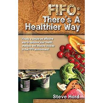 Fifo Theres a Healthier Way Finally a Simple Yet Effective Way to Optimise Your Health Wellness and Lifestyle Choices in the Fifo Environment by Hord & Steve