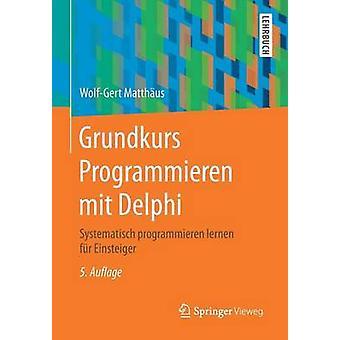 Grundkurs Programmieren mit Delphi  Systematisch programmieren lernen fr Einsteiger by Matthus & WolfGert