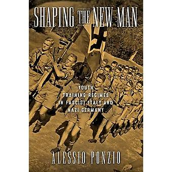 Shaping the New Man Youth Training Regimes in Fascist Italy and Nazi Germany by Ponzio & Alessio
