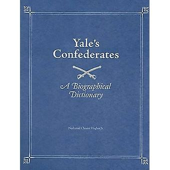 Yale's Confederates - A Biographical Dictionary by Nathaniel Cheairs H