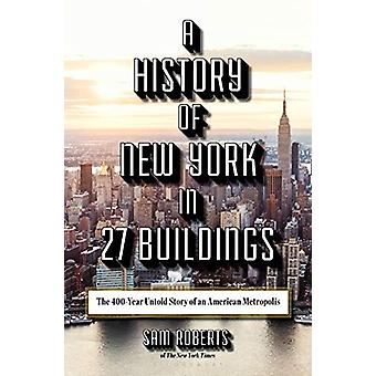 A History of New York in 27 Buildings - The 400-Year Untold Story of a