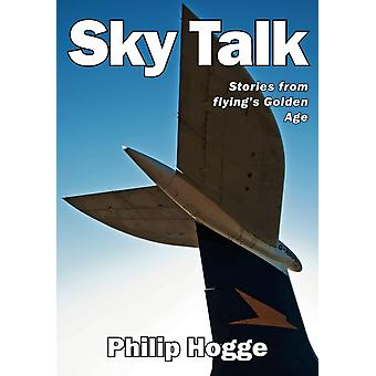 Sky Talk  Stories from flyings Golden Age by Philip Hogge