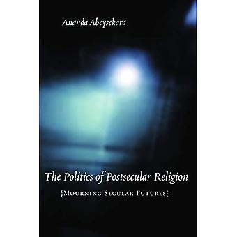 The Politics of Postsecular Religion Mourning Secular Futures (Insurrections: Critical Studies in Religion, Politics, and Culture)