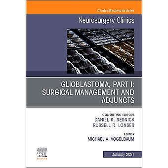 Glioblastoma Part I Surgical Management and Adjuncts An Issue of Neurosurgery Clinics of North America by Edited by Michael A Vogelbaum