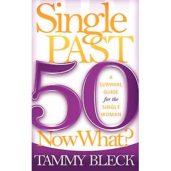 Single Past 50 Now What? - A Survival Guide for the Single Woman by Ta