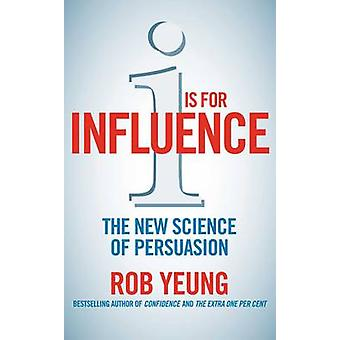 I is for Influence - The New Science of Persuasion di Rob Yeung - 9781