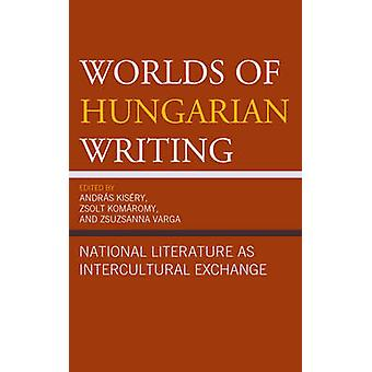 Worlds of Hungarian Writing by Edited by Andr s Kis ry & Edited by Zsolt Komaromy & Edited by Zsuzsanna Varga & Contributions by Julia Bacskai Atkari & Contributions by Tamas Demeny & Contributions by Sandor Hites & Contributions b