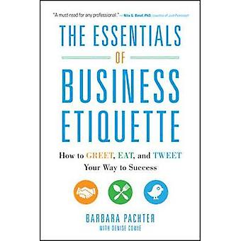 The Essentials of Business Etiquette How to Greet Eat and Tweet Your Way to Success by Barbara Pachter
