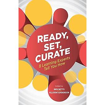 Ready - Set - Curate - 8 Learning Experts Tell You How by Ben Betts -