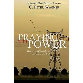Praying with Power How to Prayer Effectively and Hear Clearly from God by Wagner & C. Peter