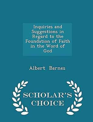Inquiries and Suggestions in Regard to the Foundation of Faith in the Word of God  Scholars Choice Edition by Barnes & Albert
